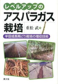 レベルアップのアスパラガス栽培 半促成長期どり栽培の増収技術 [ 重松武 ]