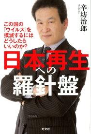 日本再生への羅針盤 この国の「ウイルス」を撲滅するにはどうしたらいいのか? [ 辛坊治郎 ]