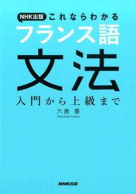 NHK出版これならわかるフランス語文法 入門から上級まで [ 六鹿豊 ]