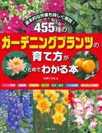455種のガーデニングプランツの育て方がひとめでわかる本 [ 主婦の友社 ]