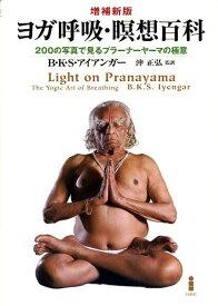 ヨガ呼吸・瞑想百科増補新版 200の写真で見るプラーナーヤーマの極意 [ B.K.S.アイアンガー ]
