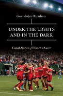 Under the Lights and in the Dark: Untold Stories of Womenas Soccer