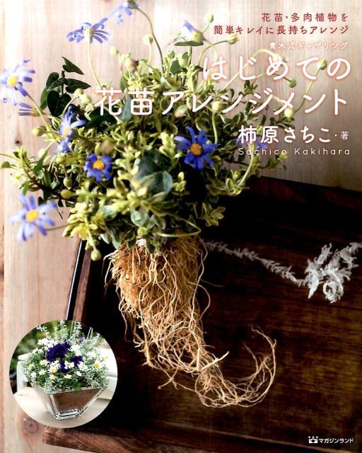 青木式ギャザリングはじめての花苗アレンジメント 花苗・多肉植物を簡単キレイに長持ちアレンジ [ 柿原さちこ ]