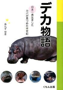 デカ物語 日本一長生きしたカバが見つめた半世紀 [ あんずゆき ]