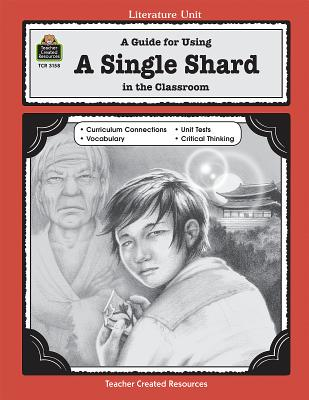 A Guide for Using a Single Shard in the Classroom LITERATURE UNIT GD FOR USING A (Literature Unit (Teacher Created Materials)) [ Teacher Created Resources ]