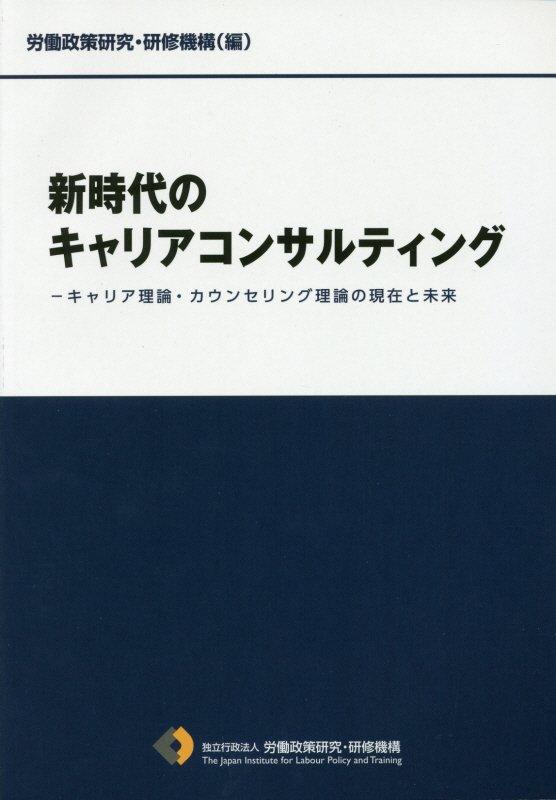 新時代のキャリアコンサルティング キャリア理論・カウンセリング理論の現在と未来 [ 労働政策研究・研修機構 ]