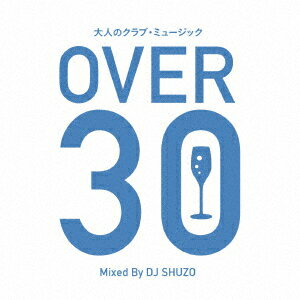 大人のクラブ・ミュージック〜OVER 30〜 Mixed By DJ SHUZO [ DJ SHUZO ]