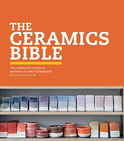 The Ceramics Bible: The Complete Guide to Materials and Techniques (Ceramics Book, Ceramics Tools Bo CERAMICS BIBLE [ Louisa Taylor ]