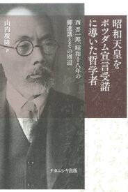 昭和天皇をポツダム宣言受諾に導いた哲学者 西 晋一郎、昭和十八年の御進講とその周辺 [ 山内 廣隆 ]