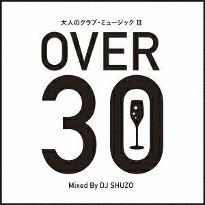 大人のクラブ・ミュージック 3〜OVER 30〜 Mixed By DJ SHUZO [ DJ SHUZO ]