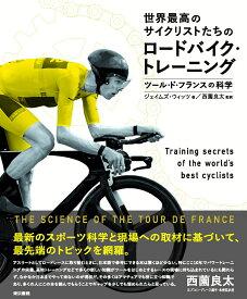 世界最高のサイクリストたちのロードバイク・トレーニング ツール・ド・フランスの科学 [ ジェイムズ ウィッツ ]