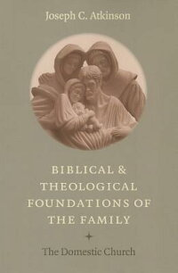 BiblicalTheologicalFoundationsFamily:TheDomesticChurch[JosephC.Atkinson]