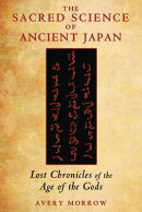 The Sacred Science of Ancient Japan: Lost Chronicles of the Age of the Gods
