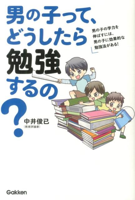 男の子って、どうしたら勉強するの? 男の子の学力を伸ばすには、男の子に効果的な勉強法が [ 中井俊已 ]