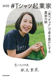 365日 #Tシャツ起業家 「食べチョク」で食を豊かにする農家の娘 [ 秋元 里奈 ]