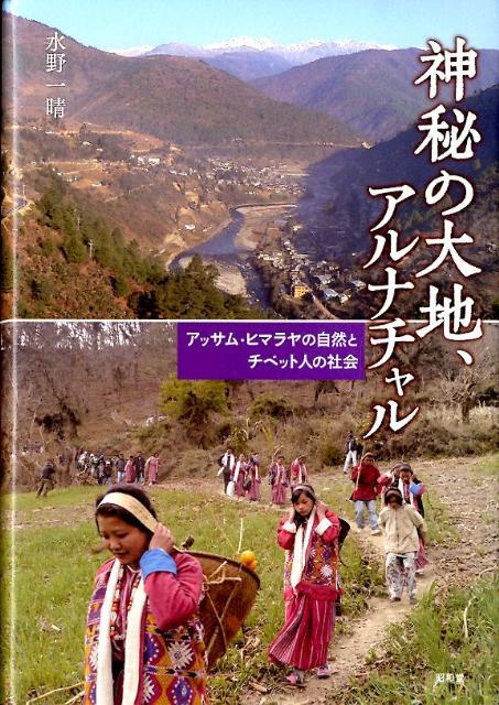 神秘の大地、アルナチャル アッサム・ヒマラヤの自然とチベット人の社会 [ 水野一晴 ]