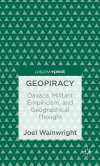 Geopiracy:Oaxaca,MilitantEmpiricism,andGeographicalThought[JoelWainwright]