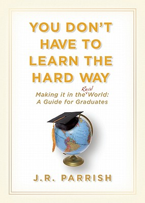 You Don't Have to Learn the Hard Way: Making It in the Real World: A Guide for Graduates YOU DONT HAVE TO LEARN THE HAR [ J. R. Parrish ]