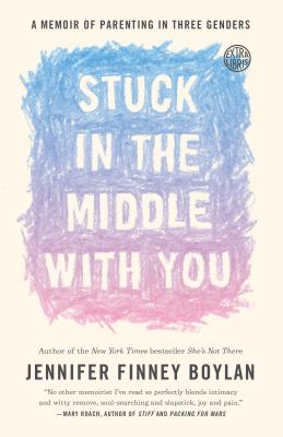 Stuck in the Middle with You: A Memoir of Parenting in Three Genders STUCK IN THE MIDDLE W/YOU [ Jennifer Finney Boylan ]