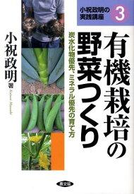 有機栽培の野菜つくり 炭水化物優先、ミネラル優先の育て方 (小祝政明の実践講座) [ 小祝政明 ]