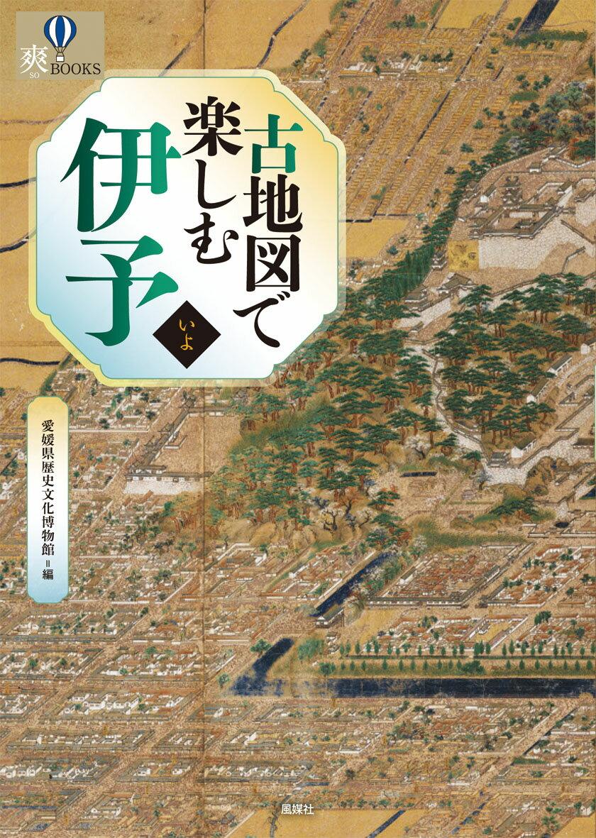 古地図で楽しむ伊予 [ 愛媛県歴史文化博物館 ]