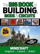 The Big Book of Building, Mods & Circuits: Minecraft(r)(TM) Imagine It . . . Create It . . . Build I