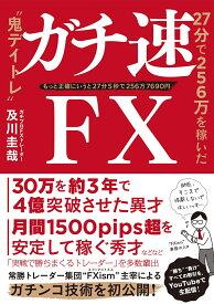"""ガチ速FX 27分で256万を稼いだ""""鬼デイトレ"""" [ 及川圭哉 ]"""