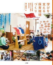 学びを支える保育環境づくり 幼稚園・保育園・認定こども園の環境構成 [ 高山 静子 ]