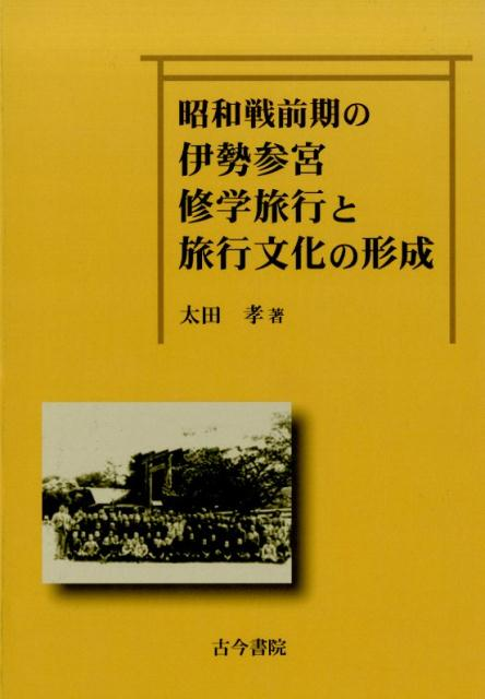 昭和戦前期の伊勢参宮修学旅行と旅行文化の形成 [ 太田孝 ]