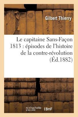 Le Capitaine Sans-Facon 1813: Episodes de L'Histoire de la Contre-Revolution FRE-CAPITAINE SANS-FACON 1813 (Litterature) [ Thierry-G ]