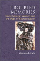 Troubled Memories: Iconic Mexican Women and the Traps of Representation