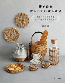 籐で作るかごバッグ、かご雑貨 はじめてでもできる基本の編み方と飾り編み [ 堀川 波 ]