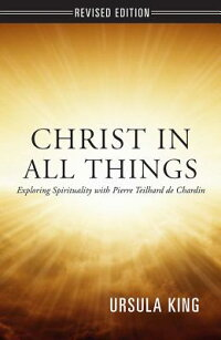 ChristinAllThings:ExploringSpiritualitywithPierreTeilharddeChardin[UrsulaKing]