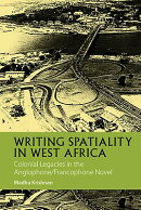 Writing Spatiality in West Africa: Colonial Legacies in the Anglophone/Francophone Novel