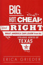 Big, Hot, Cheap, and Right: What America Can Learn from the Strange Genius of Texas BIG HOT CHEAP & RIGHT [ Erica Grieder ]