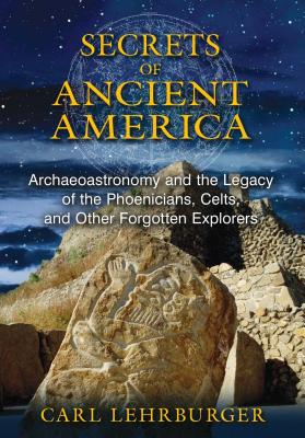 Secrets of Ancient America: Archaeoastronomy and the Legacy of the Phoenicians, Celts, and Other For SECRETS OF ANCIENT AMER [ Carl Lehrburger ]