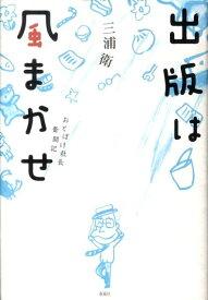 出版は風まかせ おとぼけ社長奮闘記 [ 三浦衛 ]