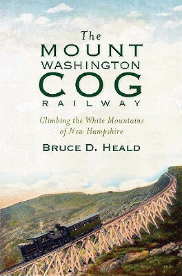 The Mount Washington Cog Railway: Climbing the White Mountains of New Hampshire MOUNT WASHINGTON COG RAILWAY [ Bruce D. Heald ]