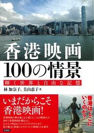香港映画100の情景 輝く世界と自由な記憶 [ 林 加奈子 ]