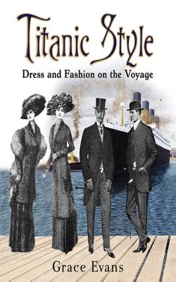 Titanic Style: Dress and Fashion on the Voyage TITANIC STYLE [ Grace Evans ]