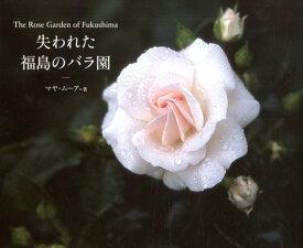 失われた福島のバラ園 The Rose Garden of Fukushima [ マヤ・ムーア ]