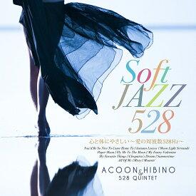 Soft JAZZ 528 心と体にやさしい〜愛の周波数528Hz〜 [ ACOON HIBINO & 528 QUINTET ]