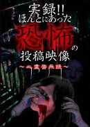 実録!!ほんとにあった恐怖の投稿映像 〜心霊啓示録〜