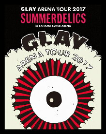 "GLAY ARENA TOUR 2017 ""SUMMERDELICS"" in SAITAMA SUPER ARENA【Blu-ray】 [ GLAY ]"