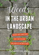 Weeds in the Urban Landscape: Where They Come From, Why They're Here, and How to Live with Them