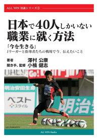 【POD】日本で40人しかいない職業に就く方法:「今を生きる」Jリーガーと指導者たちの戦場で今、伝えたいこと (ALL WIN対談シリーズ) [ 澤村公康 ]