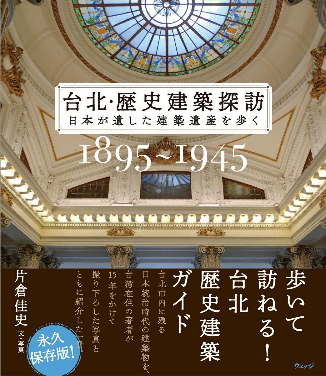台北・歴史建築探訪(1985〜1945) 日本が遺した建築遺産を歩く [ 片倉佳史 ]