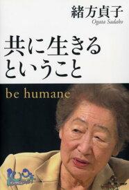 共に生きるということ be humane (100年インタビュー) [ 緒方貞子 ]