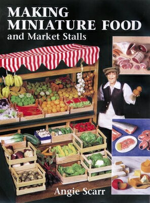 Making Miniature Food and Market Stalls MAKING MINIATURE FOOD & MARKET [ Angie Scarr ]