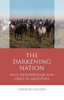 Darkening Nation: Race, Neoliberalism Pb: Race, Neoliberalism and Crisis in Argentina